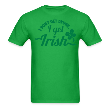 I dont get Drunk, I get IRISH shamrock clover St Patricks Day design T-Shirts