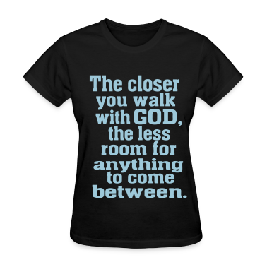THE CLOSER I WALK WITH GOD Women's T-Shirts