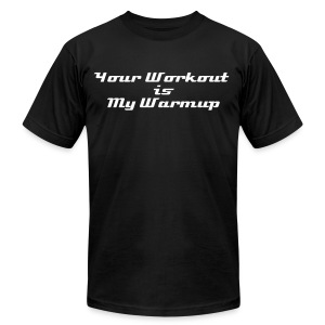 Your Workout is My Warmup - Men's T-Shirt by American Apparel