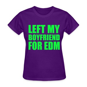 LEFT MY BOYFRIEND FOR EDM - Women's T-Shirt