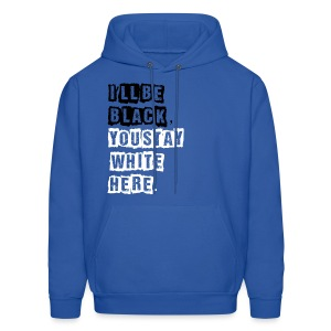 I'll Be Black, You Stay White Here. - Men's Hoodie