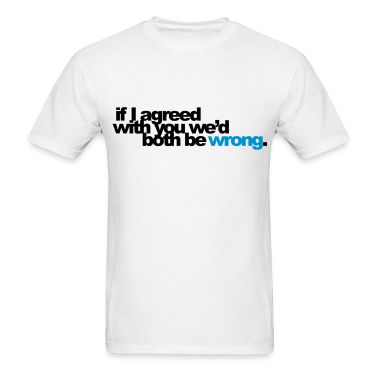 if I agreed with you... T-Shirts