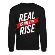 Long Sleeve Shirts ~ Crewneck Sweatshirt ~ Real is on The Rise