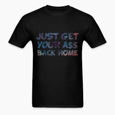 Just Get Your Ass Back Home Design T-Shirts