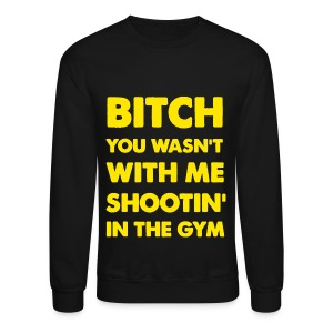 Bitch You Wasnt With Me Shootin In The Gym Rick Ross Drake Stay Schemin Shirt - Crewneck Sweatshirt