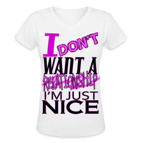 I don't want a relationship. I'm just nice. - Women's V-Neck T-Shirt