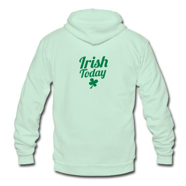 irish today ST PATRICKS DAY humor Zip Hoodies/Jackets