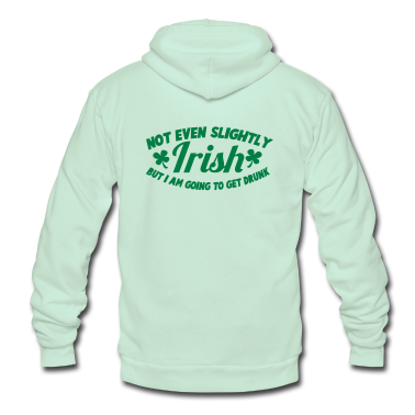 NOT EVEN Slightly IRISH- But I am going to get drunk. St Patrick's Day Design Zip Hoodies/Jackets