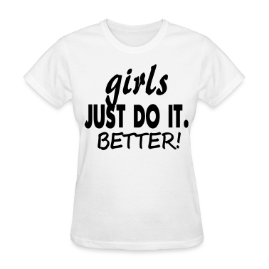 GIRLS JUST DO IT BETTER! Women's T-Shirts