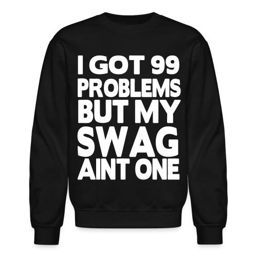 I Got 99 Problems But My Swag Aint One Crewneck - Crewneck Sweatshirt