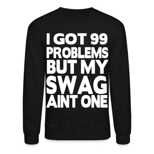 I Got 99 Problems But My Swag Aint One Crewneck - Crewneck Sweatshirt