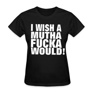 I WISH A MUTHAFUCKA WOULD! Women's T-Shirts - Women's T-Shirt
