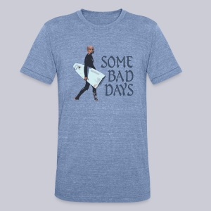 Some Bad Days - Unisex Tri-Blend T-Shirt by American Apparel