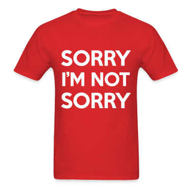 Sorry I'm Not Sorry Design T-Shirts