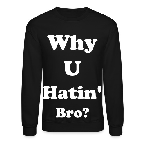 Why You Hatin Crewneck - Crewneck Sweatshirt