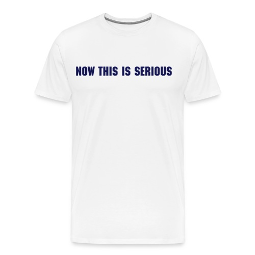 Now this is serious - Men's Premium T-Shirt
