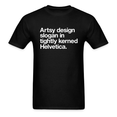 Artsy design slogan in tightly kerned Helvetica T-