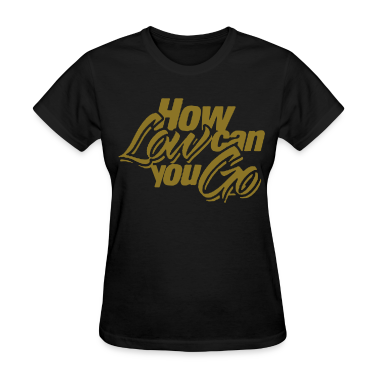 HOW LOW CAN YOU GO Women's T-Shirts