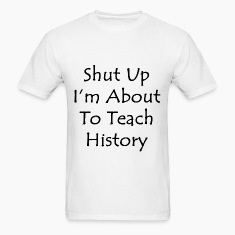 Shut Up I'm About To Teach History T-Shirts