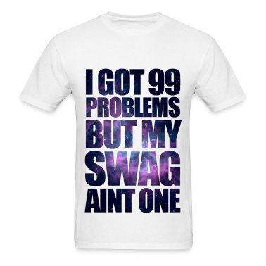 I GOT 99 PROBLEMS BUT MY SWAG AIN'T ONE T-Shirts
