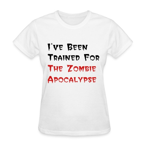 I've Been Trained For the Zombie Apocalypse  - Women's T-Shirt