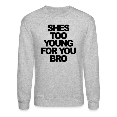 Shes to young for you bro - Crewneck Sweatshirt