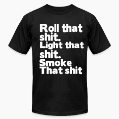 ROLL THAT SHIT. LIGHT THAT SHIT. SMOKE THAT SHIT T-Shirts