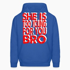 she is too young for you bro Hoodies