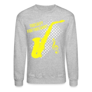 Sexy Saxophone player -Too Saxy for this shirt - Crewneck Sweatshirt