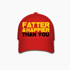 FATTER and HAPPIER THAN YOU!  Caps