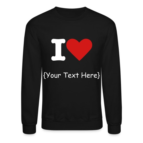 I love {Your custom Text Here} - Crewneck Sweatshirt