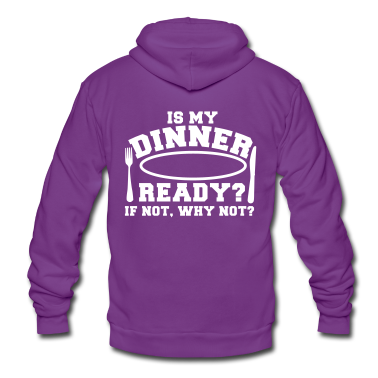 IS MY DINNER READY?- if not WHY NOT? Zip Hoodies/Jackets