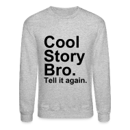 Long Sleeve Shirts ~ Crewneck Sweatshirt ~ Cool story bro. Tell it again.