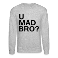 Long Sleeve Shirts ~ Crewneck Sweatshirt ~ U mad bro?