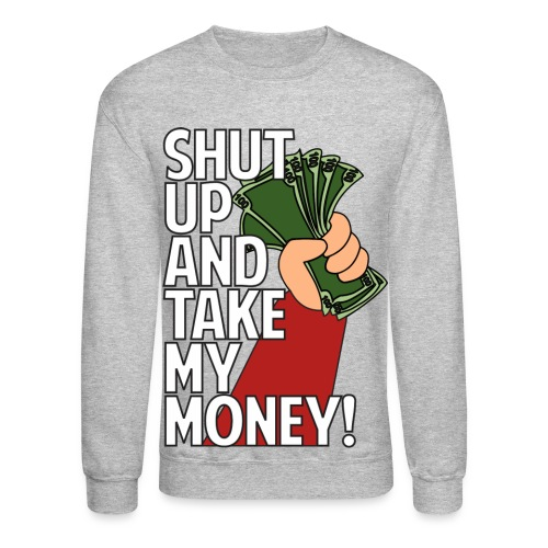 Shutup And Take My Money! Crewneck - Crewneck Sweatshirt
