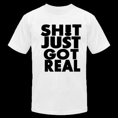 SHIT JUST GOT REAL T-Shirts
