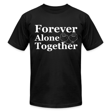 Forever Alone Together T-Shirts