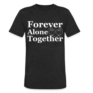 Forever Alone Together T-Shirt - Unisex Tri-Blend T-Shirt by American Apparel