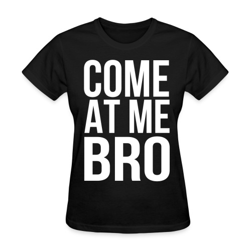 Come At Me Bro (White Text) - Women's T-Shirt