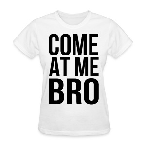 Come At Me Bro (Black Text) - Women's T-Shirt