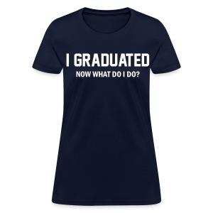 I Graduated. Now what do I do? Shirt - Women's T-Shirt