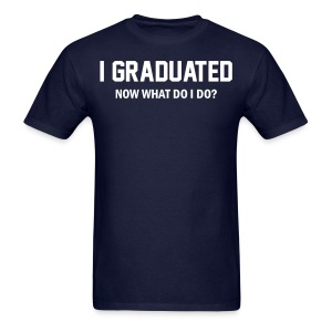 I Graduated. Now what do I do? Shirt - Men's T-Shirt