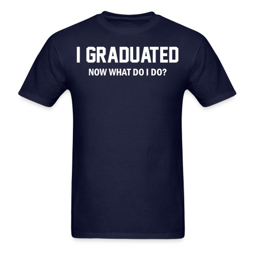 I Graduated. Now what do I do? Shirt - Men's T-Shirt