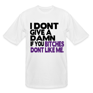 I DONT GIVE A DAMN IF YOU BITCHES DONT LIKE ME. T-Shirts