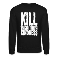 Long Sleeve Shirts ~ Crewneck Sweatshirt ~ Kill them With Kindness