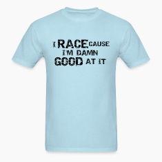 I Race Cause I'm Damn Good At It