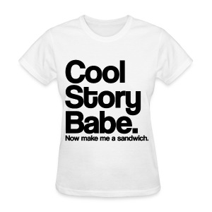 Cool Story Babe Now Make Me a Sandwich Girls Womens T Shirt (Pick Color) - Women's T-Shirt