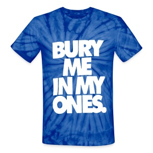 BURY ME IN MY ONES. T-Shirts - Unisex Tie Dye T-Shirt