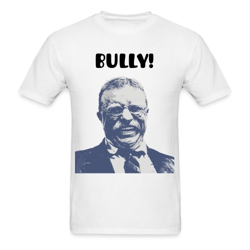 Teddy Roosevelt, BULLY! - Men's T-Shirt