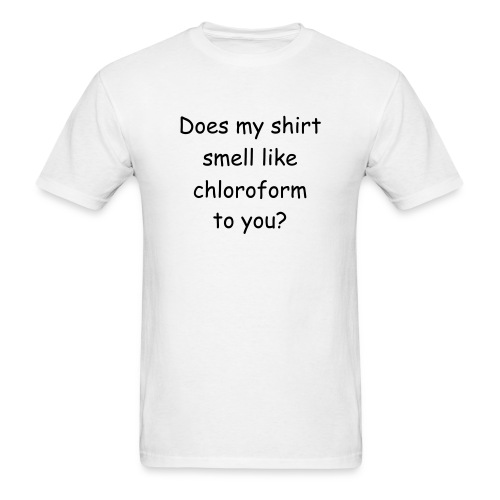 Does My Shirt Smell Like Chloroform To You? - Men's T-Shirt